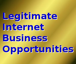 Legitimate Internet Business Opportunities